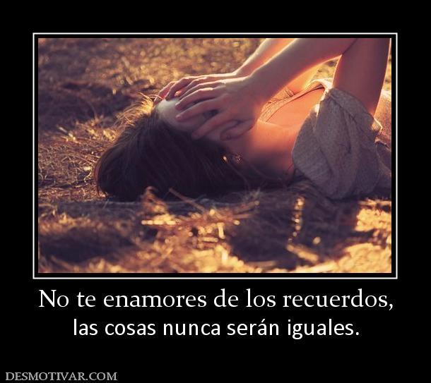 154594 no te enamores de los recuerdos No te enamores de los recuerdos, las cosas nunca serán iguales
