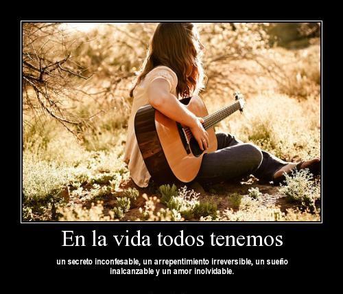 En la vida todos tenemos un secreto inconfesable un arrepentimiento irreversible un sueno inalcanzable y un amor inolvidable