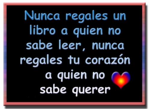 Nunca regales un libro a quien no sabe leer, nunca regales tu corazón a quien no sabe querer