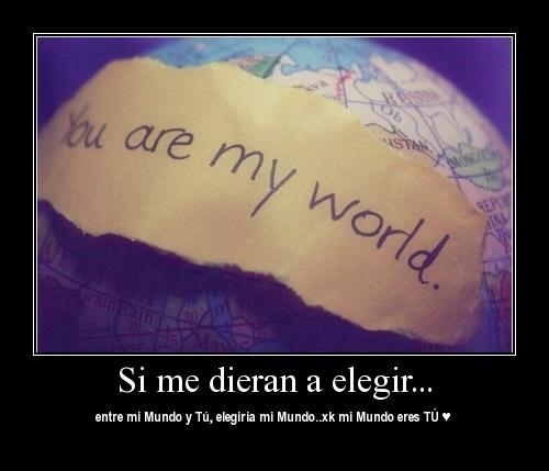 si me dieran a elegir entre mi mundo y tu