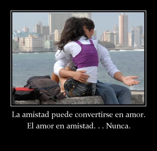 la amistad se puede convertir en amor, el amor en amistad ... nunca