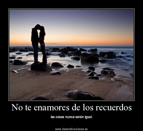 No te enamores de los recuerdos, las cosas nunca serán iguales