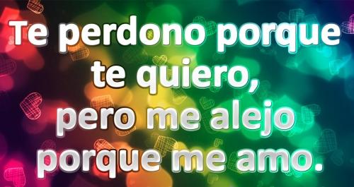 Te perdono, porque te quiero, pero me alejo porque me quiero