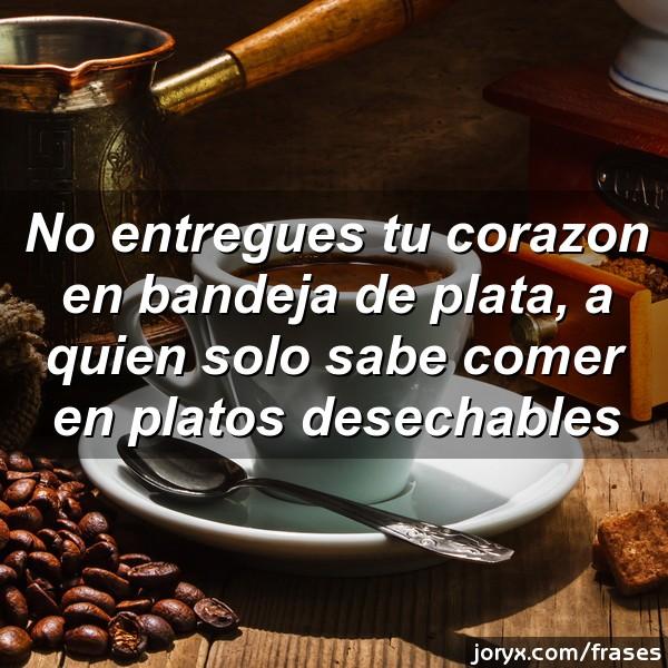 No entregues tu corazón en bandeja de plata, a quien solo sabe comer en platos desechables