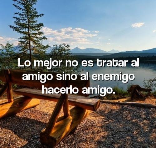 Lo mejor no es tratar al amigo sino al enemigo hacerlo amigo